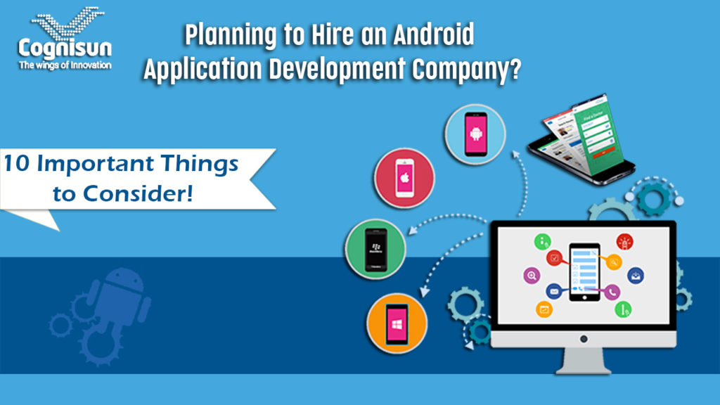 Planning to Hire an Android Application Development Company? 10 Important Things to Consider!